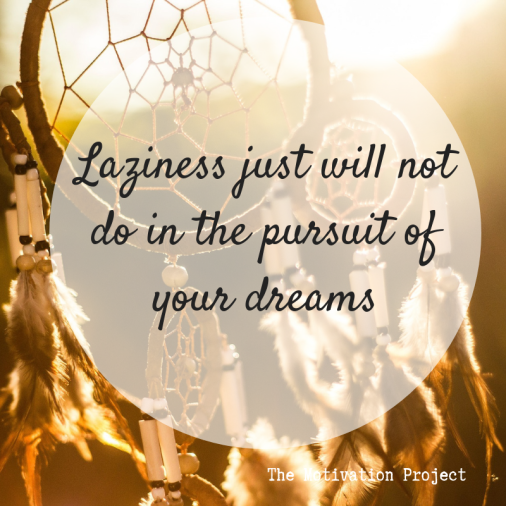 Laziness will not do in the pursuit of your dreams