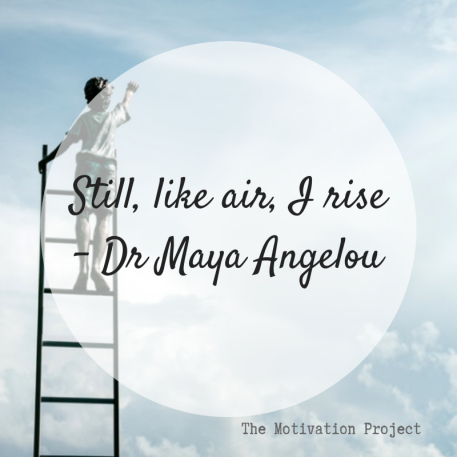 still like air i rise - maya angelou - motivation blog - the motivation project